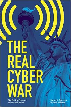 Shawn M. Powers and Michael Jablonski, The Real Cyber War: The Political Economy of Internet Freedom