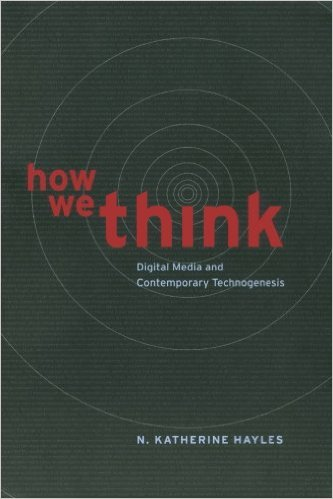 N. Katherine Hayles, How We Think: Digital Media and Contemporary Technogenesis (Chicago, 2012)