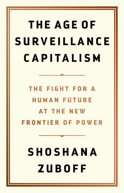 Shoshana Zuboff, The Age of Surveillance Capitalism: The Fight for a Human Future at the New Frontier of Power (PublicAffairs, 2019)