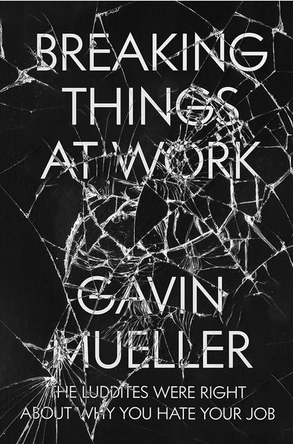 Gavin Mueller, Breaking Things at Work (Verso, 2021)